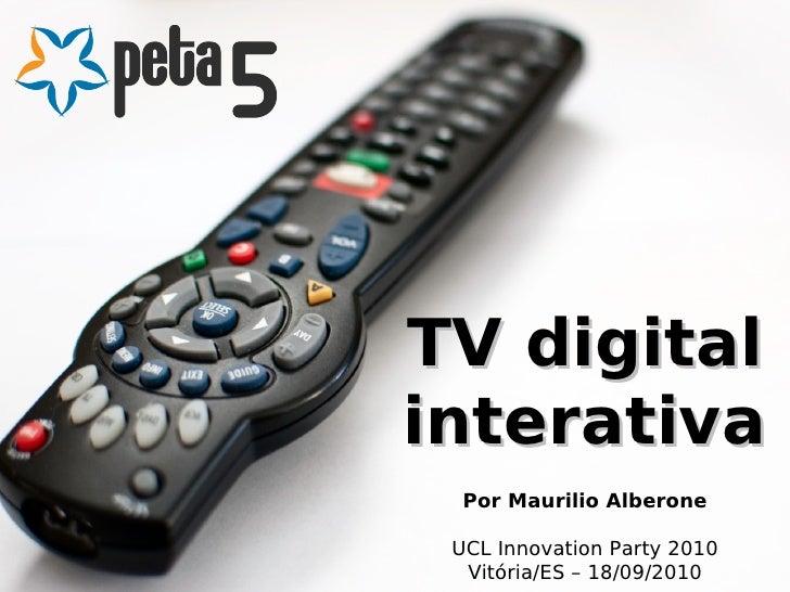 TV digitalinterativa  Por Maurilio Alberone UCL Innovation Party 2010  Vitória/ES – 18/09/2010