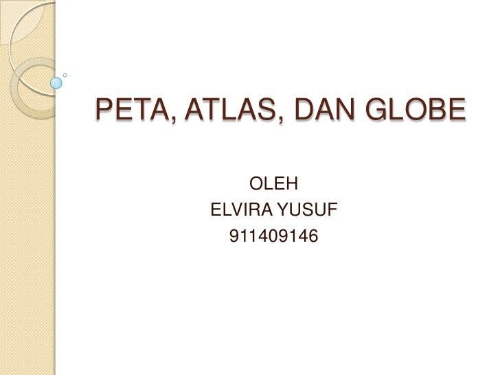 PETA, ATLAS, DAN GLOBE          OLEH      ELVIRA YUSUF        911409146