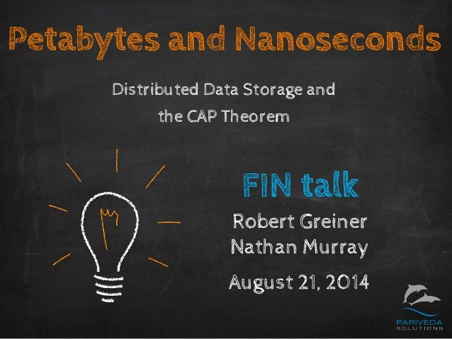 Petabytes and Nanoseconds  Distributed Data Storage andthe CAP Theorem  FIN talk  Robert Greiner  Nathan Murray  August 21...