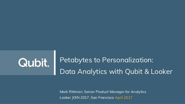Petabytes to Personalization: Data Analytics with Qubit & Looker Mark Rittman, Senior Product Manager for Analytics Looker...