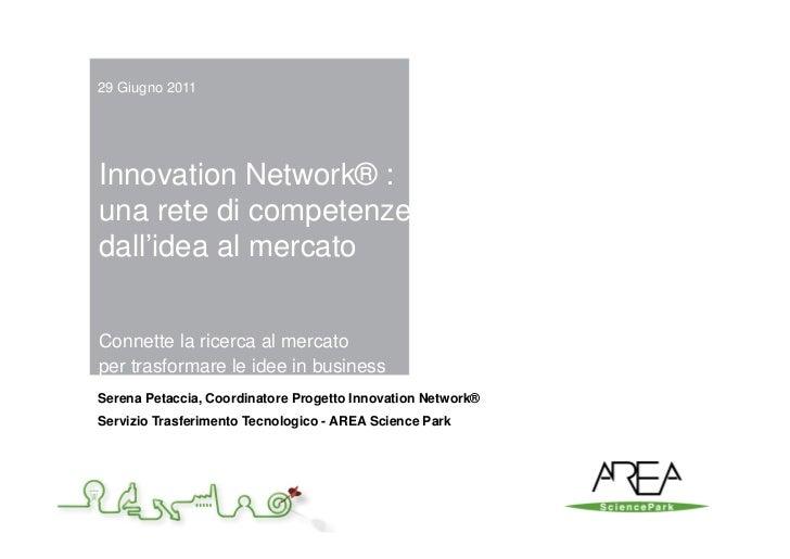 29 Giugno 2011Innovation Network® :una rete di competenzedall'idea al mercatoConnette la ricerca al mercatoper trasformare...