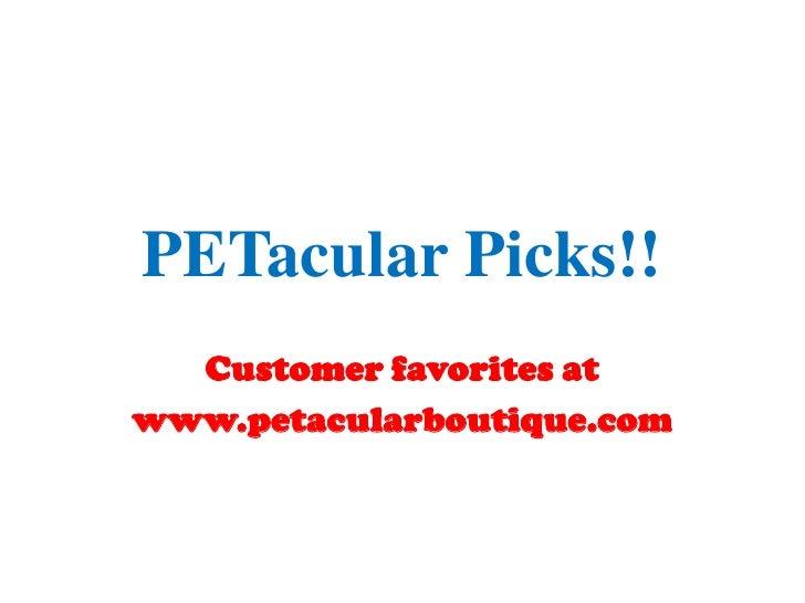PETacular Picks!!<br />Customer favorites at<br />www.petacularboutique.com<br />