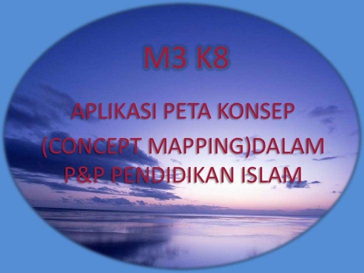 M3 K8    APLIKASI PETA KONSEP (CONCEPT MAPPING)DALAM   P&P PENDIDIKAN ISLAM
