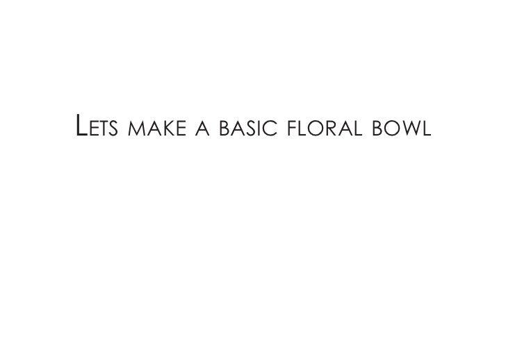 Lets make a basic fLoraL bowL