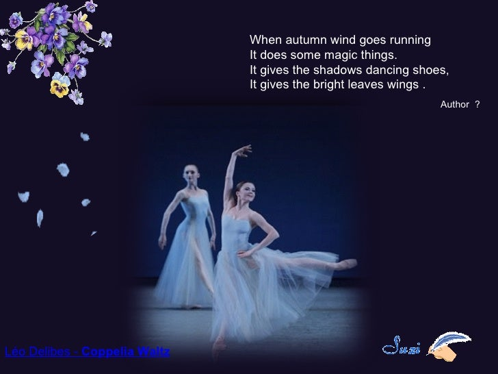 Léo Delibes - Coppelia Waltz When autumn wind goes running It does some magic things.  It gives the shadows dancing shoes...