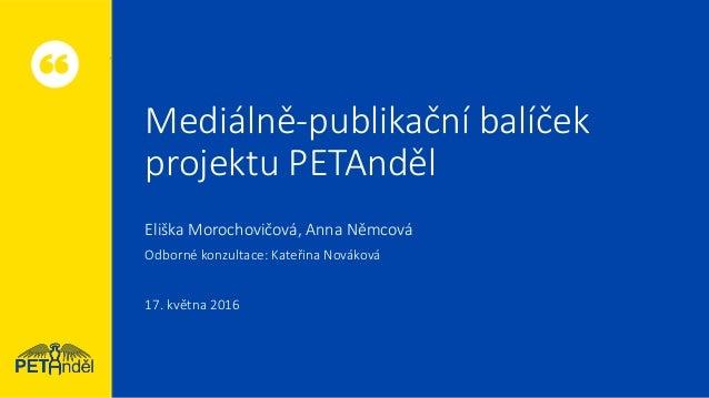 Mediálně-publikační balíček projektu PETAnděl Eliška Morochovičová, Anna Němcová Odborné konzultace: Kateřina Nováková 17....