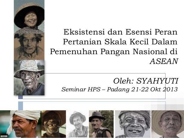 Eksistensi dan Esensi Peran Pertanian Skala Kecil Dalam Pemenuhan Pangan Nasional di ASEAN Oleh: SYAHYUTI Seminar HPS – Pa...