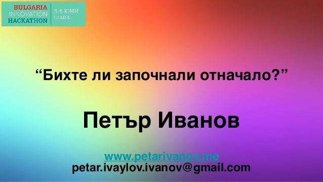 """""""Бихте ли започнали отначало?"""" Петър Иванов www.petarivanov.me petar.ivaylov.ivanov@gmail.com"""