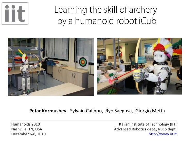 Learning the skill of archery by a humanoid robot iCub<br />Petar Kormushev,  Sylvain Calinon,  Ryo Saegusa,  Giorgio Mett...