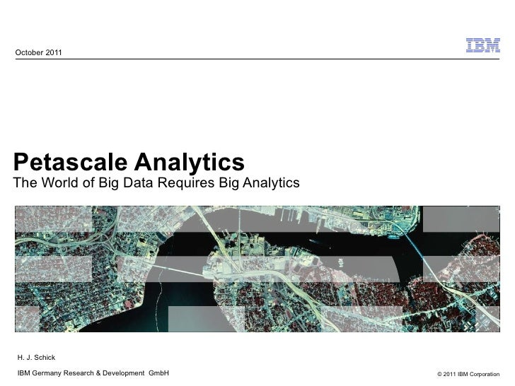 Petascale Analytics The World of Big Data Requires Big Analytics October 2011 H. J. Schick IBM Germany Research & Developm...