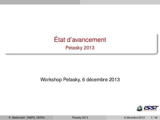 État d'avancement  Petasky 2013  Workshop Petasky, 6 décembre 2013  E. Medernach (IN2P3, CNRS) Petasky 2013 6 décembre 201...