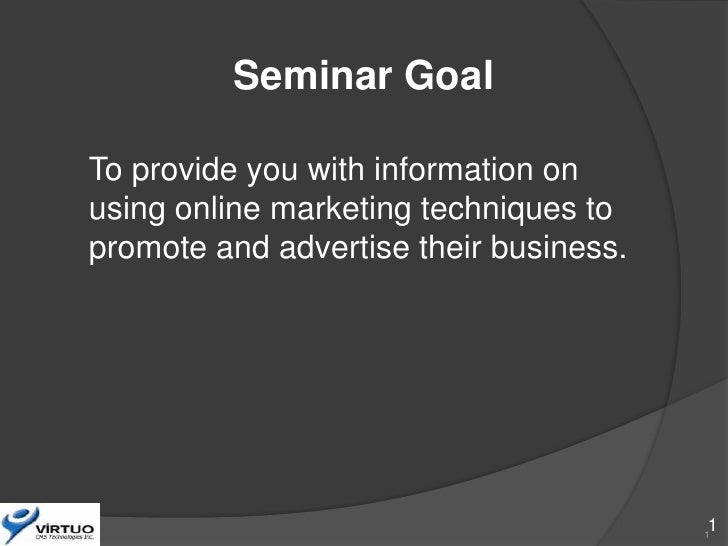 Seminar Goal  To provide you with information on using online marketing techniques to promote and advertise their business...