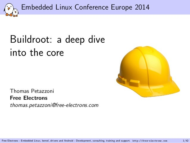 Embedded Linux Conference Europe 2014 Buildroot: a deep dive into the core Thomas Petazzoni Free Electrons thomas.petazzon...