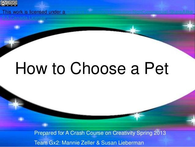 How to Choose a PetPrepared for A Crash Course on Creativity Spring 2013Team Gx2: Mannie Zeller & Susan LiebermanThis work...