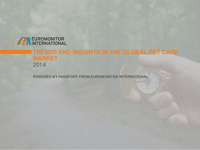 TRENDS AND INSIGHTS IN THE GLOBAL PET CARE  MARKET  2014  POWERED BY PASSPORT FROM EUROMONITOR INTERNATIONAL