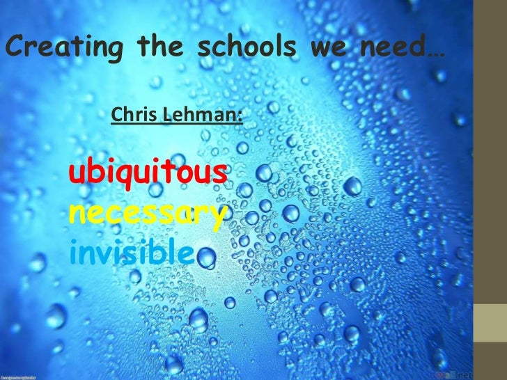 Creating the schools we need…      Chris Lehman:    ubiquitous    necessary    invisible