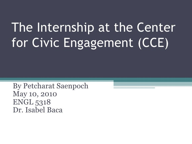 The Internship at the Center for Civic Engagement (CCE) By Petcharat Saenpoch May 10, 2010 ENGL 5318 Dr. Isabel Baca