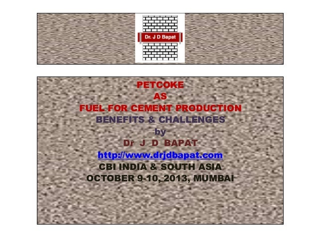 PETCOKE AS FUEL FOR CEMENT PRODUCTION BENEFITS & CHALLENGES by Dr J D BAPAT http://www.drjdbapat.com CBI INDIA & SOUTH ASI...