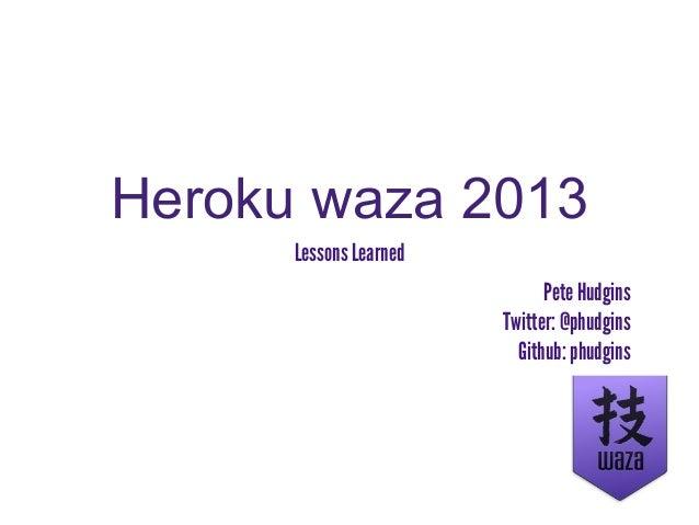 Heroku waza 2013Lessons LearnedPete HudginsTwitter: @phudginsGithub: phudgins