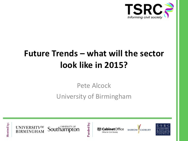 Future Trends – what will the sector look like in 2015? Pete Alcock University of Birmingham