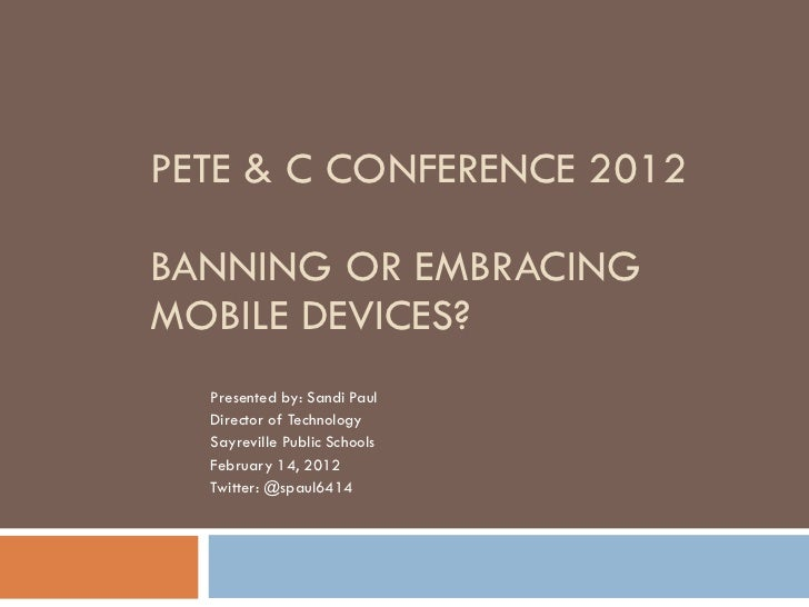 PETE & C CONFERENCE 2012 BANNING OR EMBRACING MOBILE DEVICES? Presented by: Sandi Paul Director of Technology  Sayreville ...