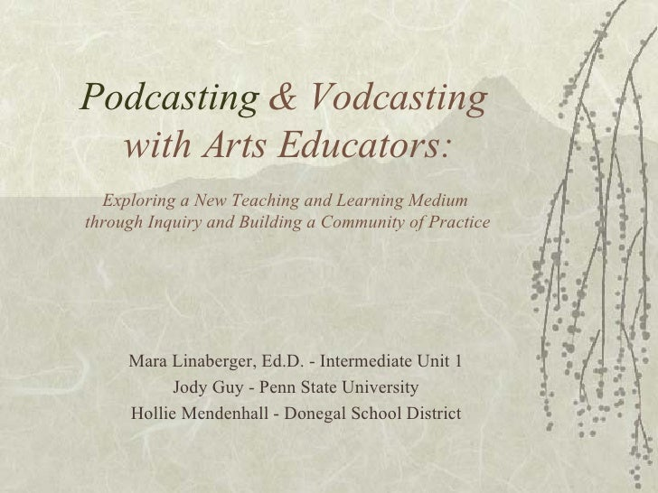 Podcasting  & Vodcasting  with Arts Educators: Exploring a New Teaching and Learning Medium  through Inquiry and Building ...