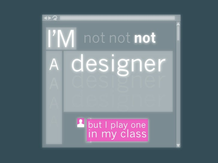 I'M not not not  A designer  A designer  A designer A   but I play one     in my class