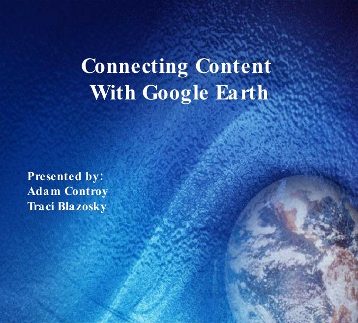 Connecting Content With Google Earth Presented by:  Adam Controy Traci Blazosky