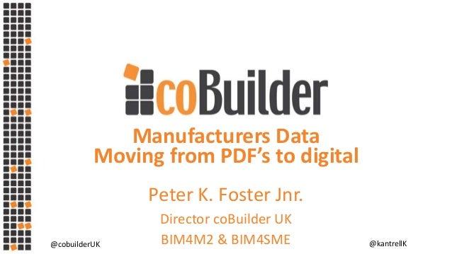 @cobuilderUK @kantrellK Manufacturers Data Moving from PDF's to digital Peter K. Foster Jnr. Director coBuilder UK BIM4M2 ...