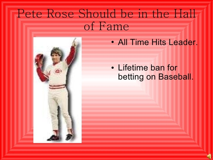 Pete Rose Should be in the Hall of Fame <ul><li>All Time Hits Leader. </li></ul><ul><li>Lifetime ban for betting on Baseba...