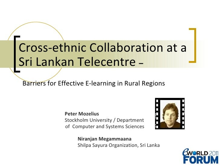 Cross-ethnic Collaboration at a  Sri Lankan Telecentre  –    Barriers for Effective E-learning in Rural Regions   Peter Mo...