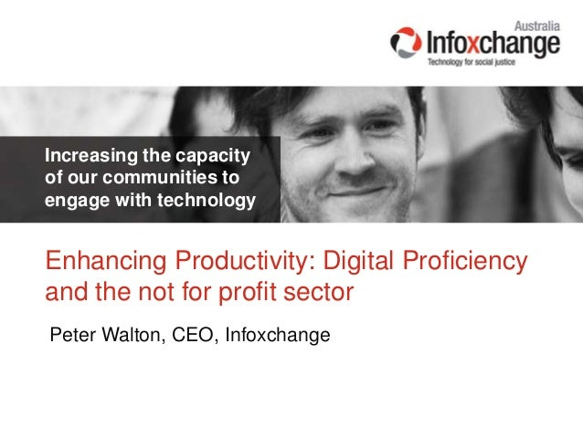 Increasing the capacityof our communities toengage with technologyPeter Walton, CEO, InfoxchangeEnhancing Productivity: Di...