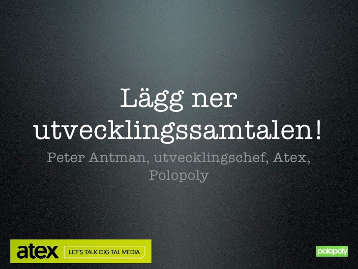 Lägg nerutvecklingssamtalen!Peter Antman, utvecklingschef, Atex,             Polopoly