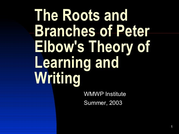 The Roots and Branches of Peter Elbow's Theory of Learning and Writing WMWP Institute Summer, 2003