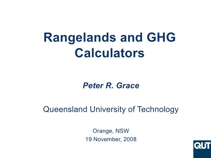 Rangelands and GHG Calculators Peter R. Grace Queensland University of Technology Orange, NSW 19 November, 2008