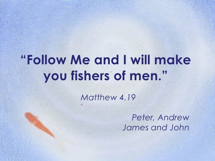 """"""" Follow Me and I will make you fishers of men."""" Matthew 4.19 Peter, Andrew James and John"""