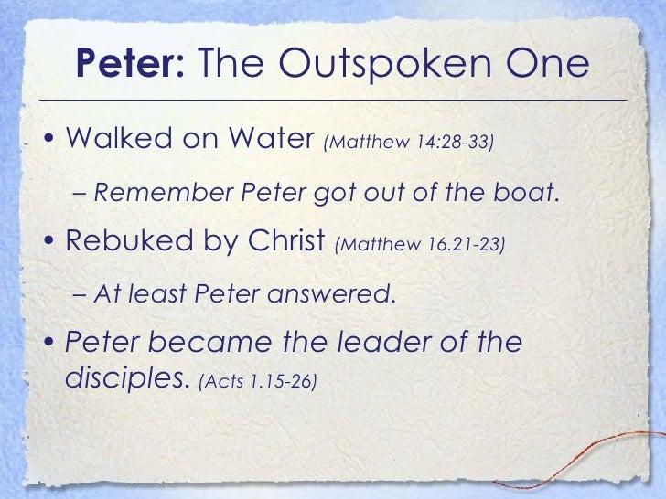 Peter:  The Outspoken One <ul><li>Walked on Water  (Matthew 14:28-33) </li></ul><ul><ul><li>Remember Peter got out of the ...