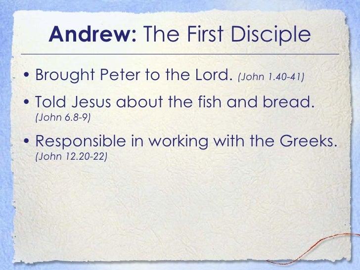Andrew:  The First Disciple <ul><li>Brought Peter to the Lord.  (John 1.40-41) </li></ul><ul><li>Told Jesus about the fish...