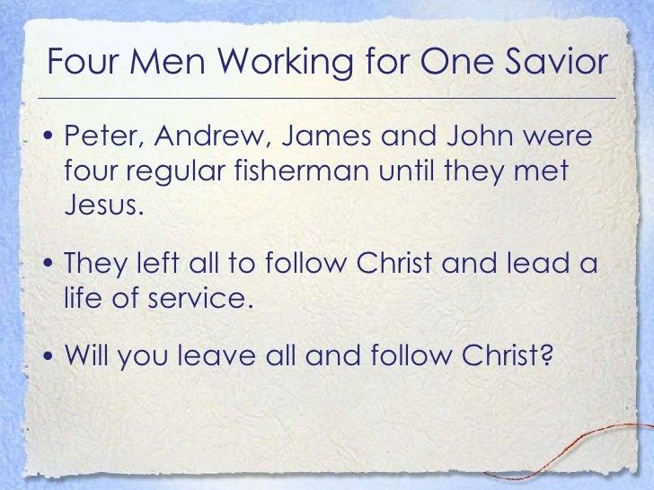 Four Men Working for One Savior <ul><li>Peter, Andrew, James and John were four regular fisherman until they met Jesus. </...