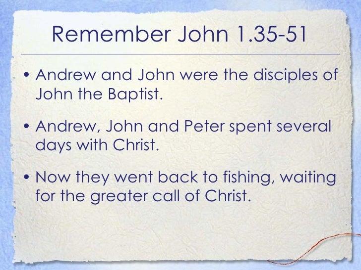 Remember John 1.35-51 <ul><li>Andrew and John were the disciples of John the Baptist. </li></ul><ul><li>Andrew, John and P...