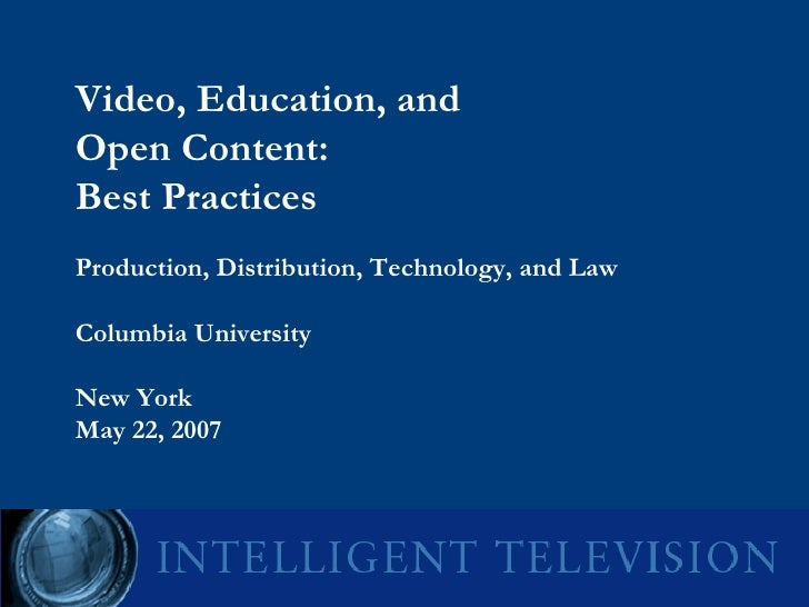 Video, Education, and  Open Content:  Best Practices  Production, Distribution, Technology, and Law Columbia University  N...