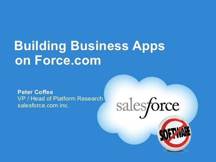 Building Business Apps on Force.com <ul><li>Peter Coffee </li></ul><ul><li>VP / Head of Platform Research </li></ul><ul><l...