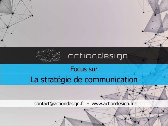contact@actiondesign.fr - www.actiondesign.fr Focus sur La stratégie de communication