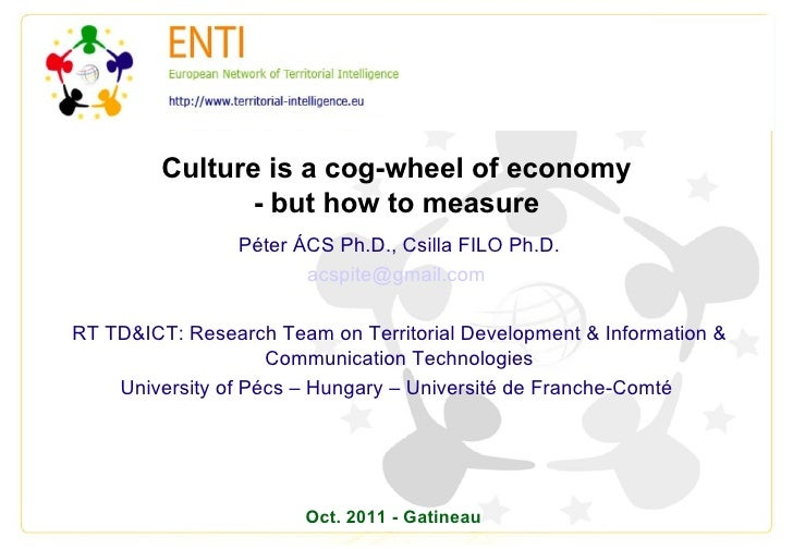 Culture is a cog-wheel of economy - but how to measure Péter ÁCS Ph.D., Csilla FILO Ph.D. [email_address]   RT TD&ICT: Res...