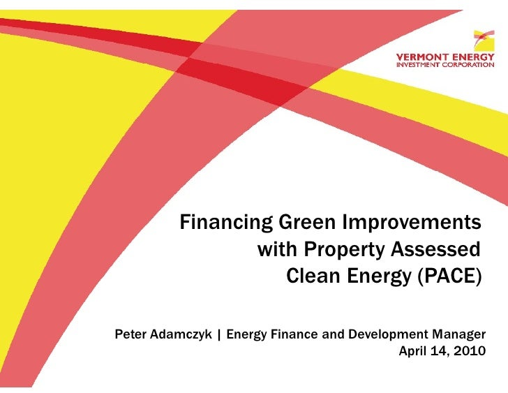 Financing Green Improvements                  with Property Assessed                     Clean Energy (PACE)  Peter Adamcz...