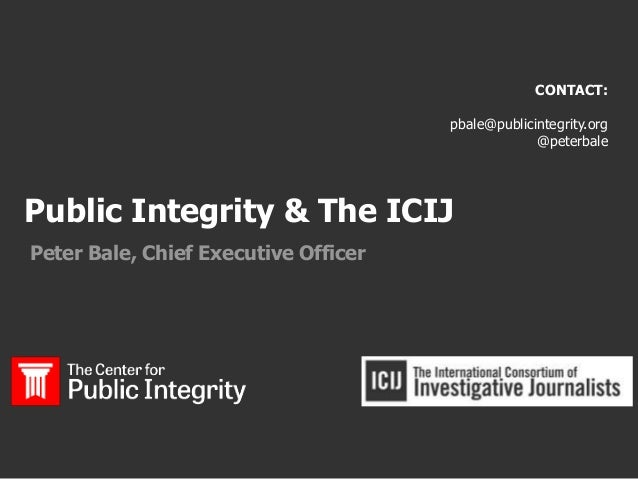 Public Integrity & The ICIJ Peter Bale, Chief Executive Officer CONTACT: pbale@publicintegrity.org @peterbale