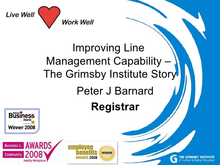 Peter J Barnard 11 th  June 2009 misc`1298 Improving Line  Management Capability –  The Grimsby Institute Story Peter J Ba...