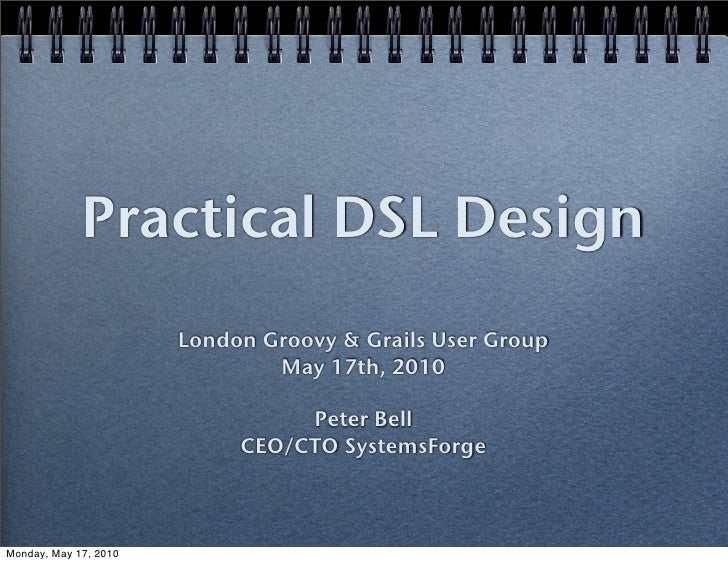 Practical DSL Design                        London Groovy & Grails User Group                                May 17th, 201...