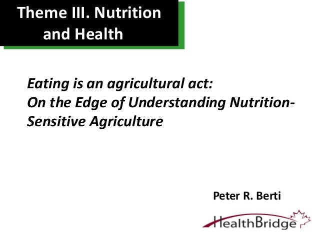 Theme III. Nutrition and Health Peter R. Berti Eating is an agricultural act: On the Edge of Understanding Nutrition- Sens...