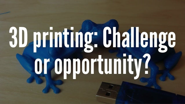 3D printing: Challenge or opportunity?
